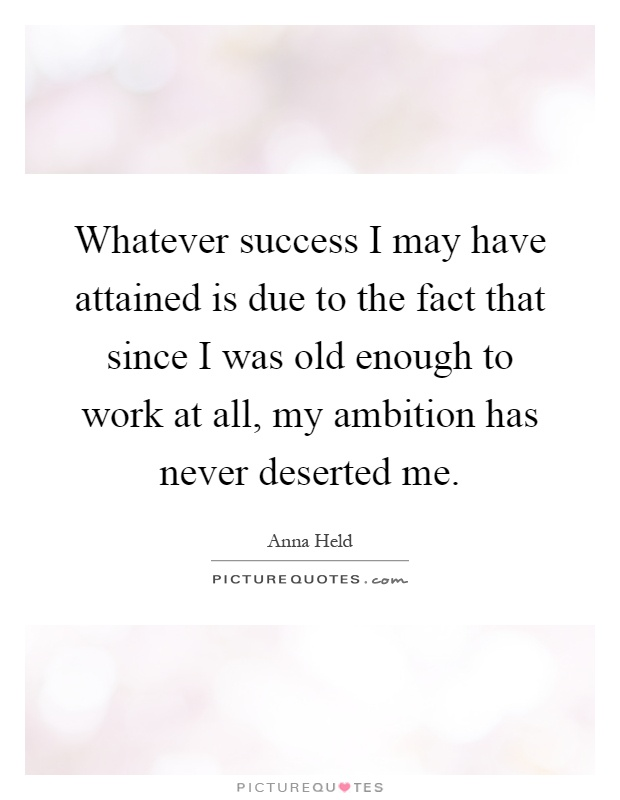 Whatever success I may have attained is due to the fact that since I was old enough to work at all, my ambition has never deserted me Picture Quote #1