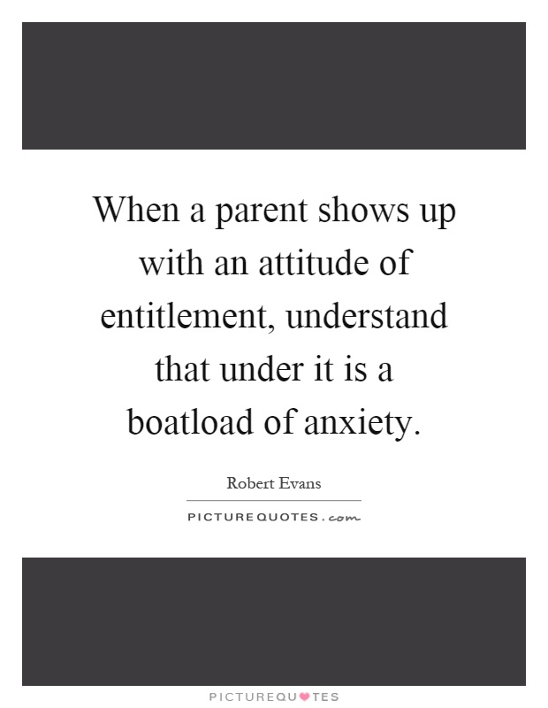 When a parent shows up with an attitude of entitlement, understand that under it is a boatload of anxiety Picture Quote #1