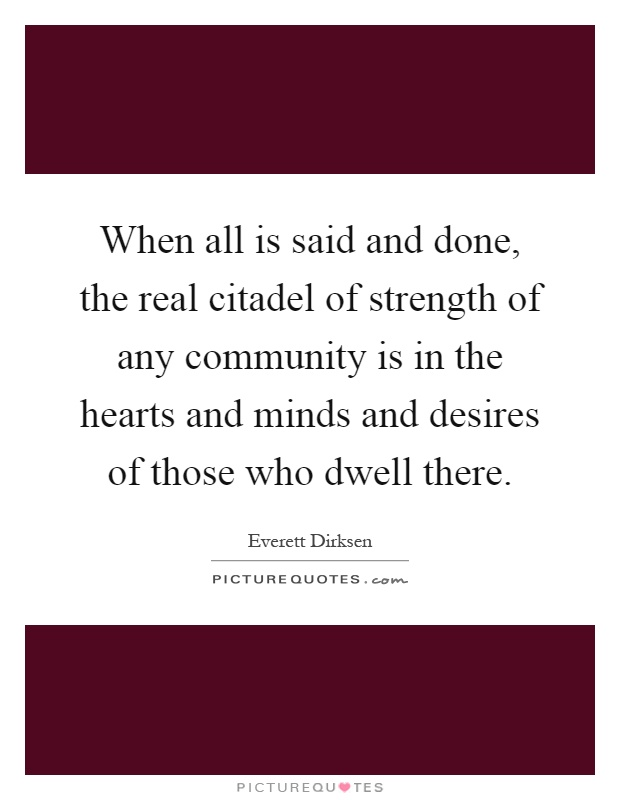 When all is said and done, the real citadel of strength of any community is in the hearts and minds and desires of those who dwell there Picture Quote #1