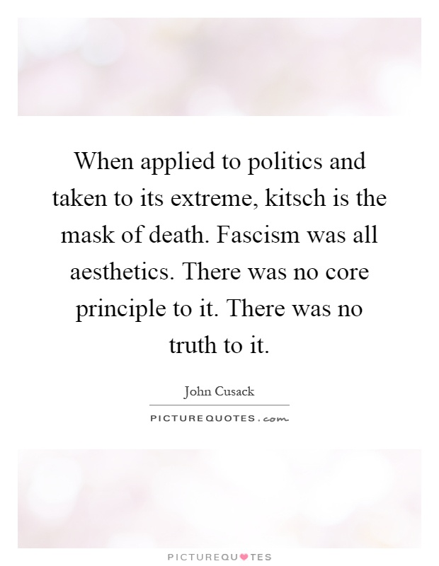 When applied to politics and taken to its extreme, kitsch is the mask of death. Fascism was all aesthetics. There was no core principle to it. There was no truth to it Picture Quote #1