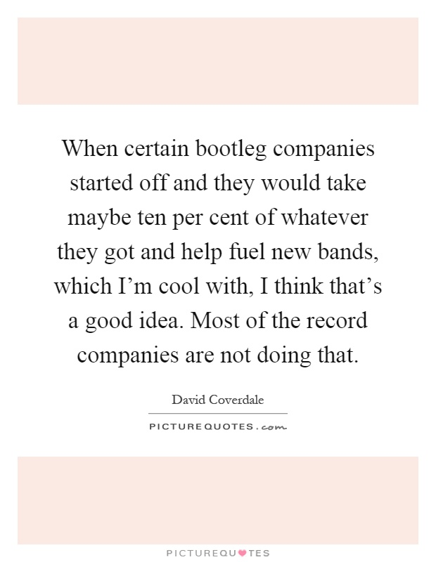 When certain bootleg companies started off and they would take maybe ten per cent of whatever they got and help fuel new bands, which I'm cool with, I think that's a good idea. Most of the record companies are not doing that Picture Quote #1