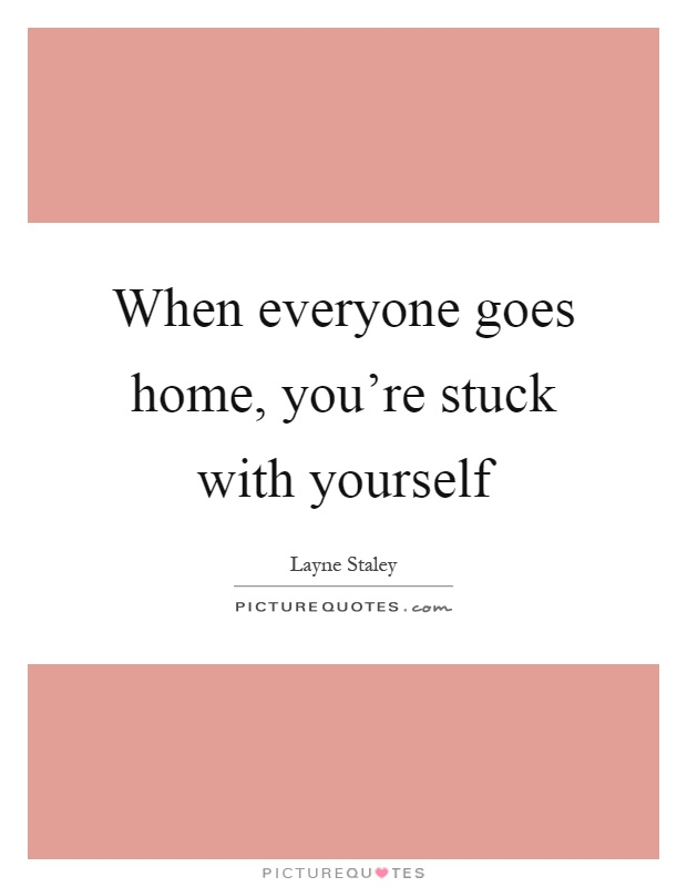When everyone goes home, you're stuck with yourself Picture Quote #1