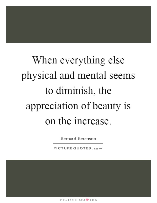 When everything else physical and mental seems to diminish, the appreciation of beauty is on the increase Picture Quote #1