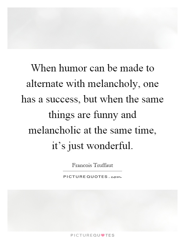 When humor can be made to alternate with melancholy, one has a success, but when the same things are funny and melancholic at the same time, it's just wonderful Picture Quote #1