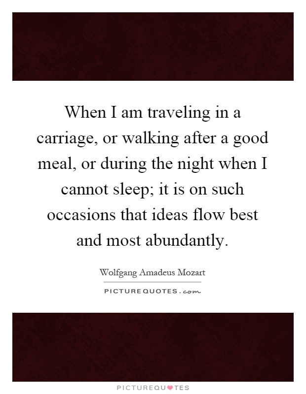 When I am traveling in a carriage, or walking after a good meal, or during the night when I cannot sleep; it is on such occasions that ideas flow best and most abundantly Picture Quote #1