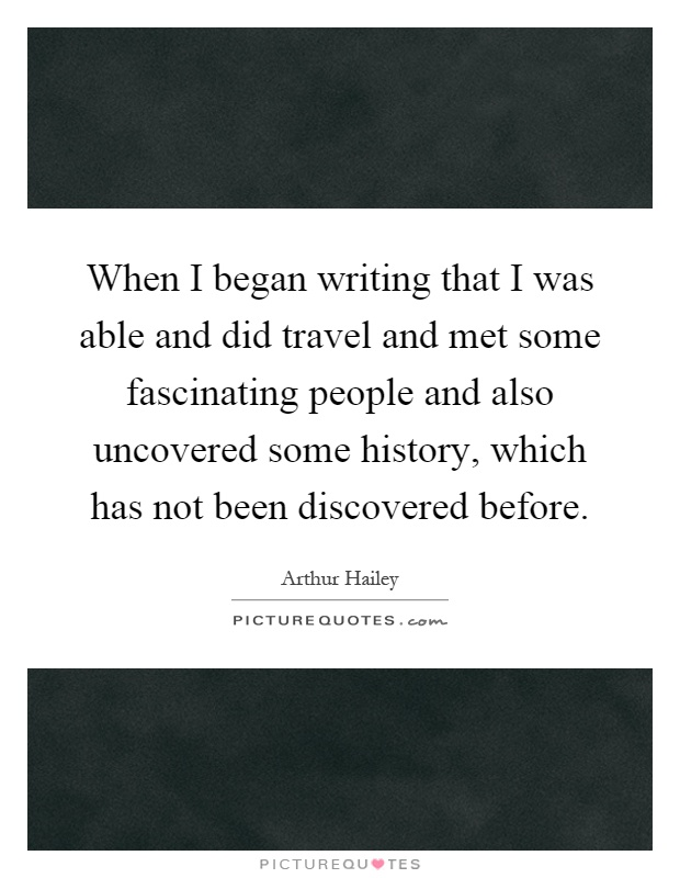 When I began writing that I was able and did travel and met some fascinating people and also uncovered some history, which has not been discovered before Picture Quote #1