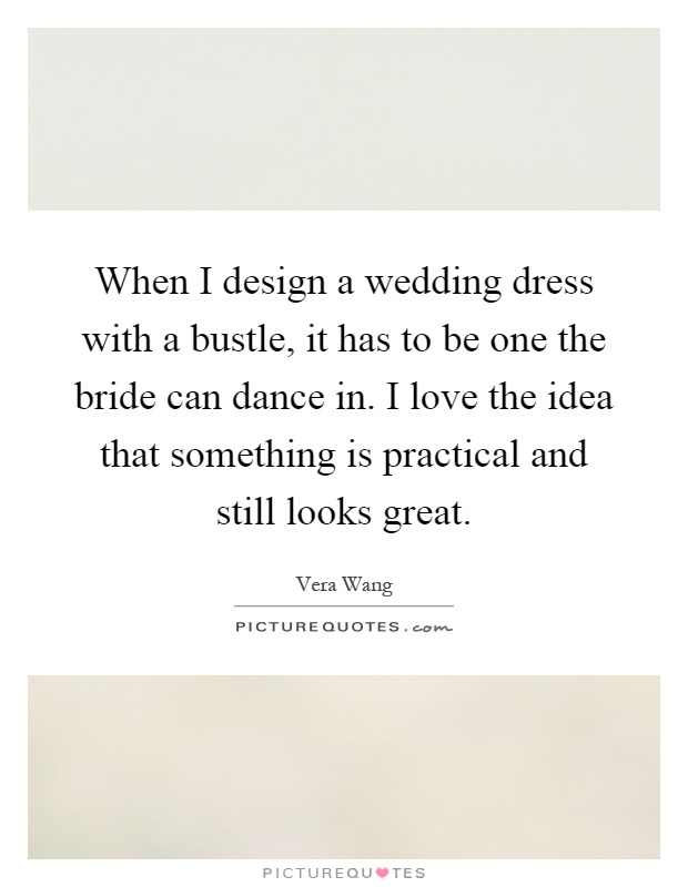 When I design a wedding dress with a bustle, it has to be one the bride can dance in. I love the idea that something is practical and still looks great Picture Quote #1