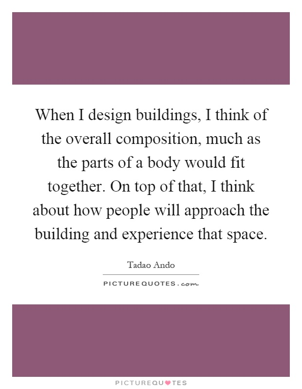 When I design buildings, I think of the overall composition, much as the parts of a body would fit together. On top of that, I think about how people will approach the building and experience that space Picture Quote #1