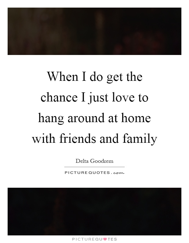 When I do get the chance I just love to hang around at home with friends and family Picture Quote #1