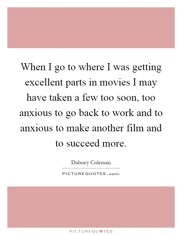 When I go to where I was getting excellent parts in movies I may have taken a few too soon, too anxious to go back to work and to anxious to make another film and to succeed more Picture Quote #1