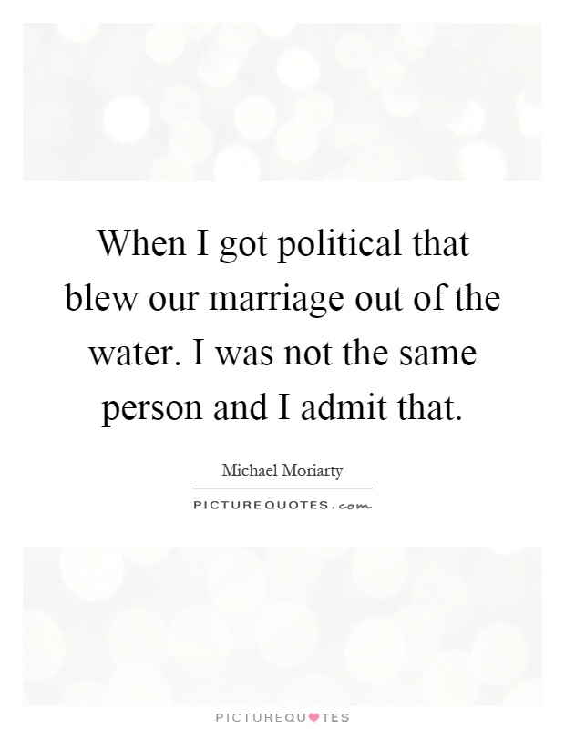 When I got political that blew our marriage out of the water. I was not the same person and I admit that Picture Quote #1
