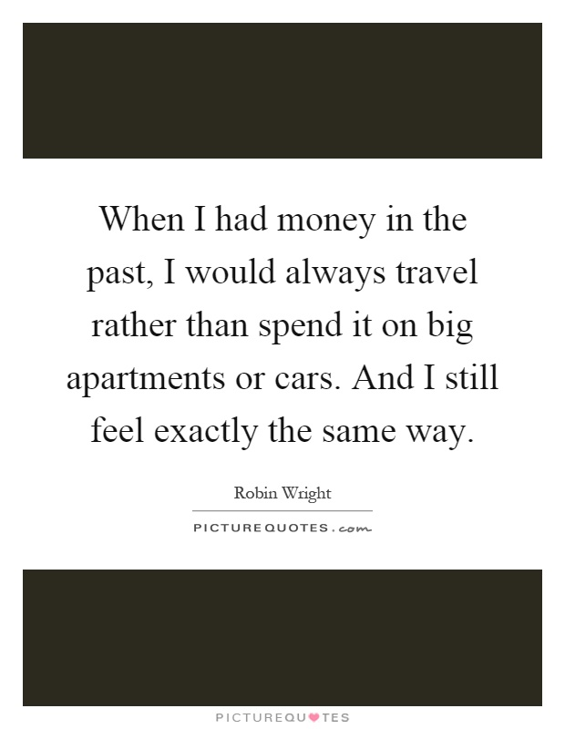 When I had money in the past, I would always travel rather than spend it on big apartments or cars. And I still feel exactly the same way Picture Quote #1