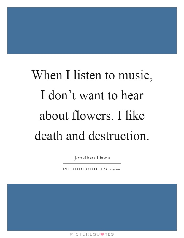 When I listen to music, I don't want to hear about flowers. I like death and destruction Picture Quote #1