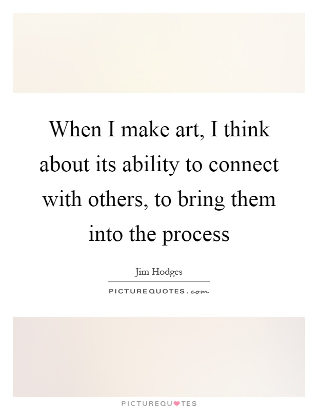 When I make art, I think about its ability to connect with others, to bring them into the process Picture Quote #1