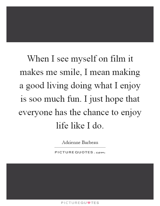 When I see myself on film it makes me smile, I mean making a good living doing what I enjoy is soo much fun. I just hope that everyone has the chance to enjoy life like I do Picture Quote #1