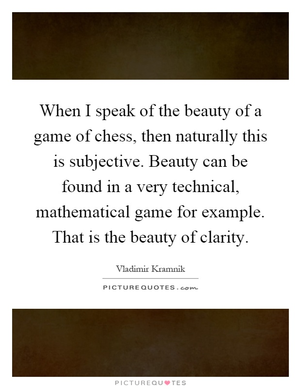 When I speak of the beauty of a game of chess, then naturally this is subjective. Beauty can be found in a very technical, mathematical game for example. That is the beauty of clarity Picture Quote #1
