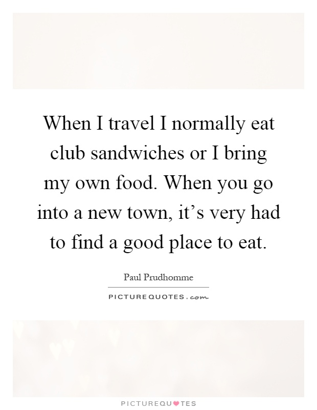 When I travel I normally eat club sandwiches or I bring my own food. When you go into a new town, it's very had to find a good place to eat Picture Quote #1