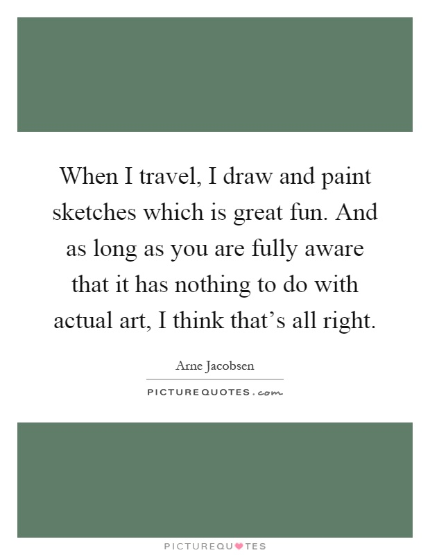 When I travel, I draw and paint sketches which is great fun. And as long as you are fully aware that it has nothing to do with actual art, I think that's all right Picture Quote #1