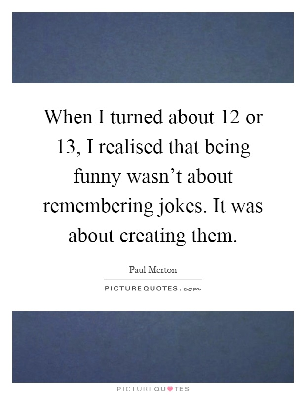 When I turned about 12 or 13, I realised that being funny wasn't about remembering jokes. It was about creating them Picture Quote #1