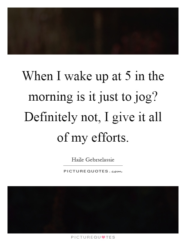 When I wake up at 5 in the morning is it just to jog? Definitely not, I give it all of my efforts Picture Quote #1