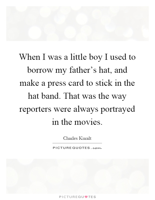 When I was a little boy I used to borrow my father's hat, and make a press card to stick in the hat band. That was the way reporters were always portrayed in the movies Picture Quote #1
