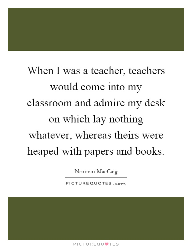 When I was a teacher, teachers would come into my classroom and admire my desk on which lay nothing whatever, whereas theirs were heaped with papers and books Picture Quote #1