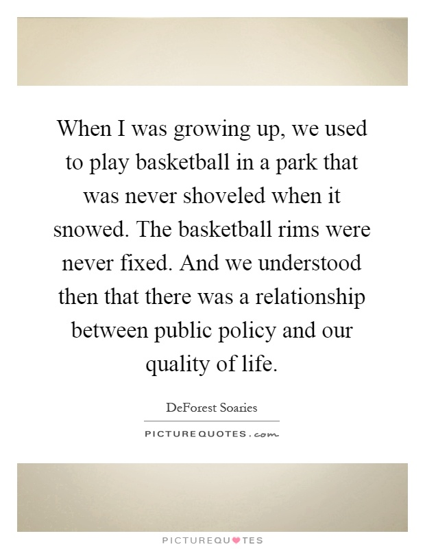 When I was growing up, we used to play basketball in a park that was never shoveled when it snowed. The basketball rims were never fixed. And we understood then that there was a relationship between public policy and our quality of life Picture Quote #1