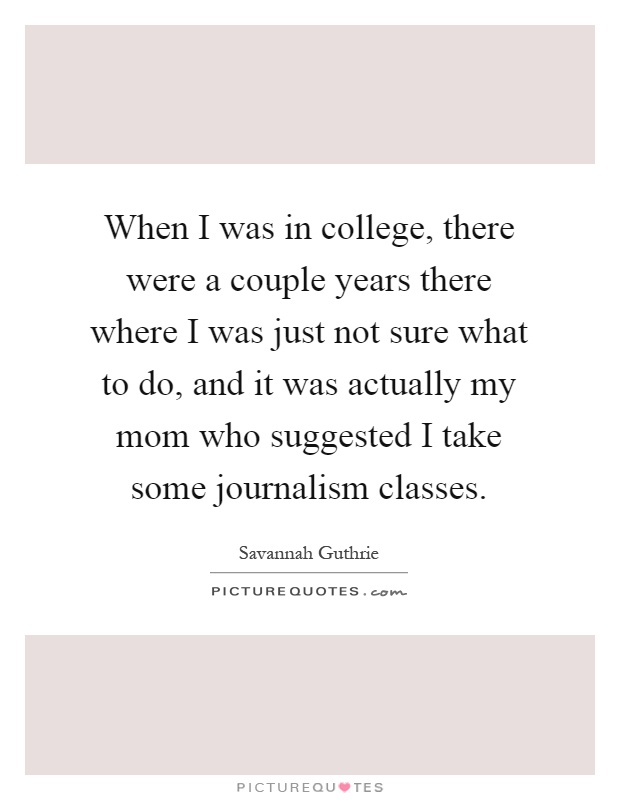 When I was in college, there were a couple years there where I was just not sure what to do, and it was actually my mom who suggested I take some journalism classes Picture Quote #1