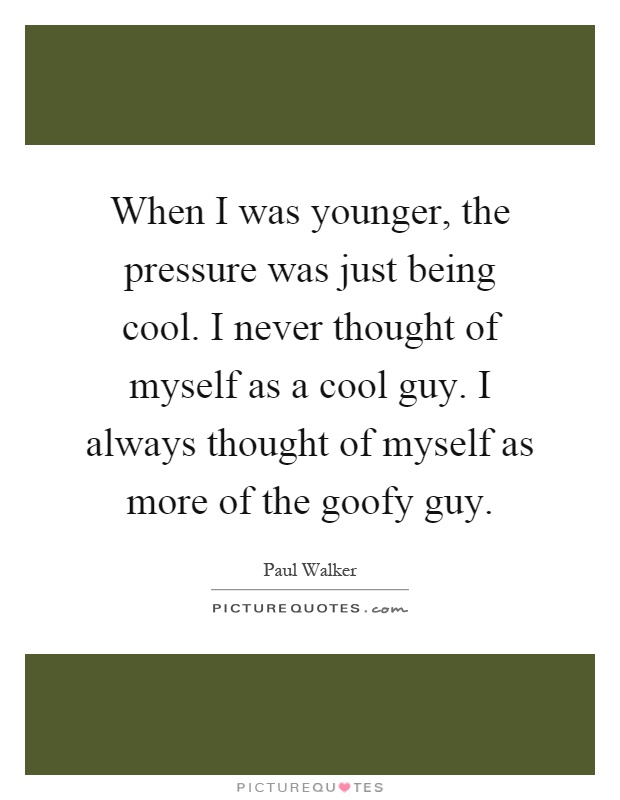 When I was younger, the pressure was just being cool. I never thought of myself as a cool guy. I always thought of myself as more of the goofy guy Picture Quote #1