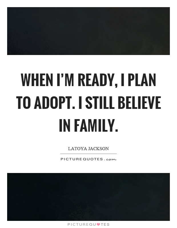 When I'm ready, I plan to adopt. I still believe in family Picture Quote #1