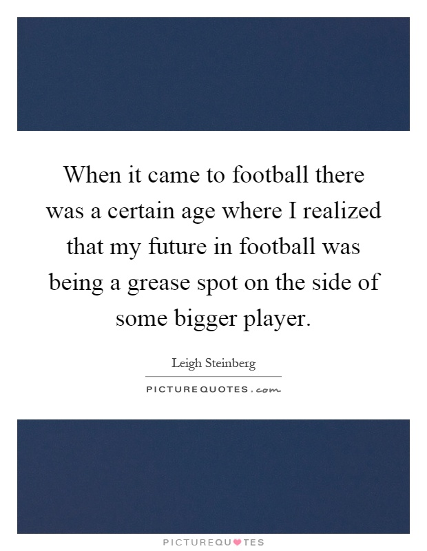 When it came to football there was a certain age where I realized that my future in football was being a grease spot on the side of some bigger player Picture Quote #1