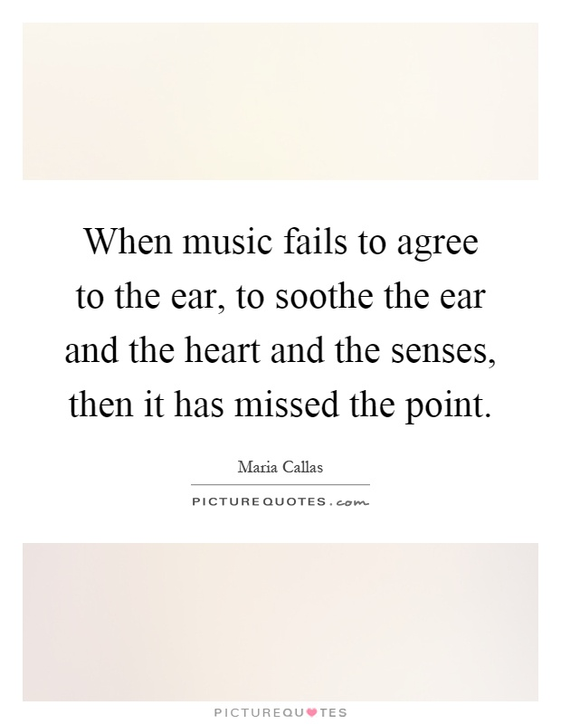 When music fails to agree to the ear, to soothe the ear and the heart and the senses, then it has missed the point Picture Quote #1