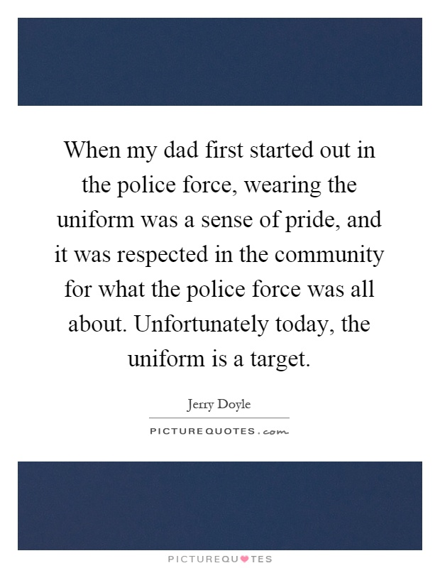 When my dad first started out in the police force, wearing the uniform was a sense of pride, and it was respected in the community for what the police force was all about. Unfortunately today, the uniform is a target Picture Quote #1