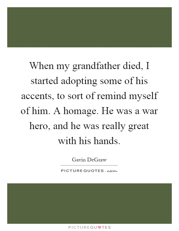 When my grandfather died, I started adopting some of his accents, to sort of remind myself of him. A homage. He was a war hero, and he was really great with his hands Picture Quote #1