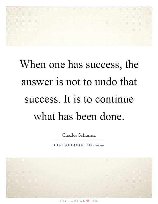 When one has success, the answer is not to undo that success. It is to continue what has been done Picture Quote #1