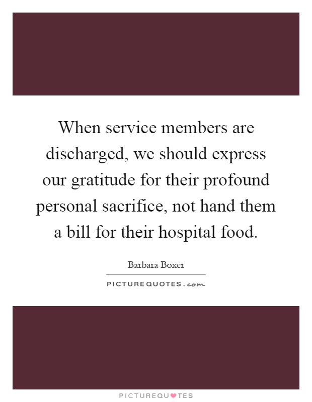 When service members are discharged, we should express our gratitude for their profound personal sacrifice, not hand them a bill for their hospital food Picture Quote #1