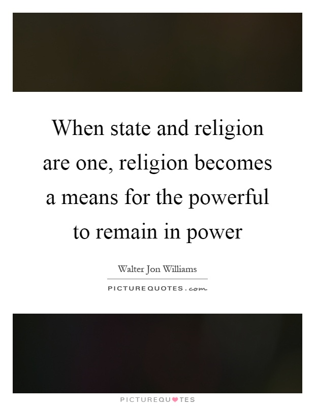 When state and religion are one, religion becomes a means for the powerful to remain in power Picture Quote #1
