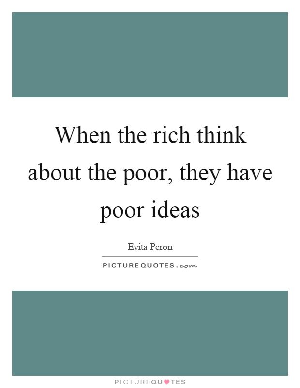 When the rich think about the poor, they have poor ideas Picture Quote #1