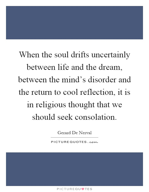When the soul drifts uncertainly between life and the dream, between the mind's disorder and the return to cool reflection, it is in religious thought that we should seek consolation Picture Quote #1