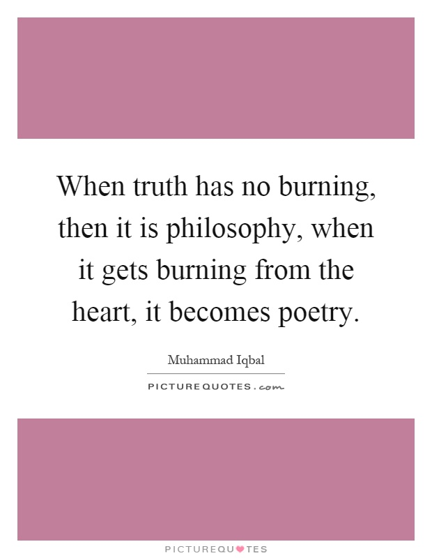 When truth has no burning, then it is philosophy, when it gets burning from the heart, it becomes poetry Picture Quote #1