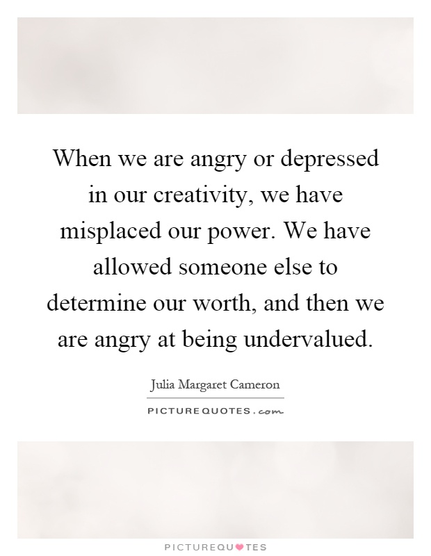 When we are angry or depressed in our creativity, we have misplaced our power. We have allowed someone else to determine our worth, and then we are angry at being undervalued Picture Quote #1