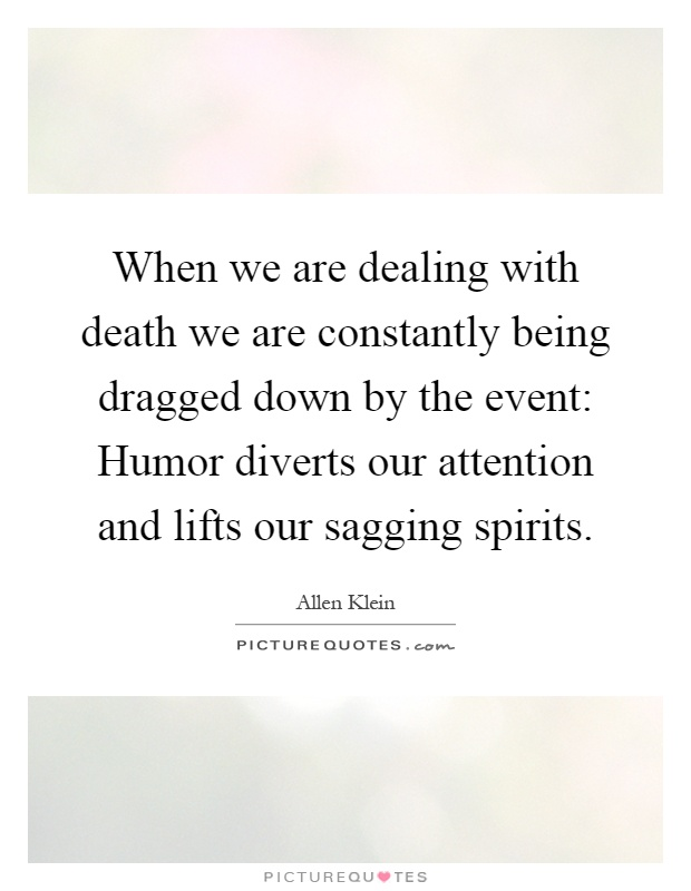 When we are dealing with death we are constantly being dragged down by the event: Humor diverts our attention and lifts our sagging spirits Picture Quote #1