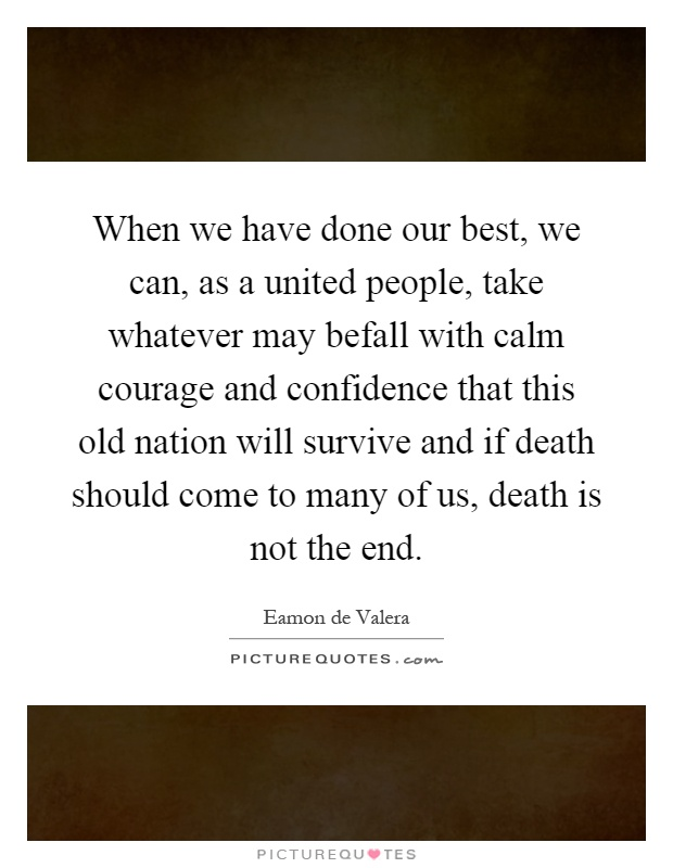 When we have done our best, we can, as a united people, take whatever may befall with calm courage and confidence that this old nation will survive and if death should come to many of us, death is not the end Picture Quote #1