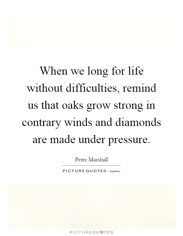 When we long for life without difficulties, remind us that oaks grow strong in contrary winds and diamonds are made under pressure Picture Quote #1