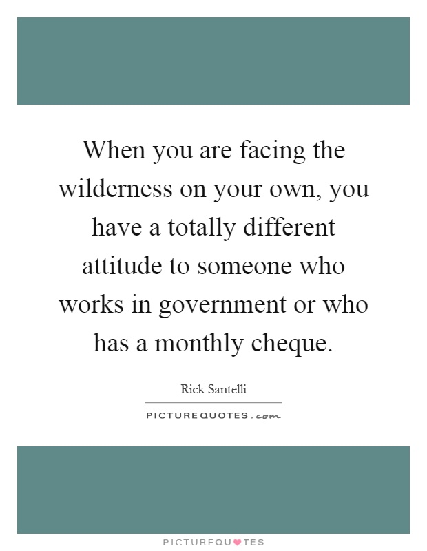 When you are facing the wilderness on your own, you have a totally different attitude to someone who works in government or who has a monthly cheque Picture Quote #1