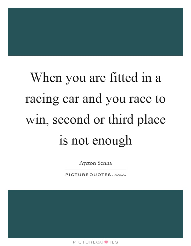 When you are fitted in a racing car and you race to win, second or third place is not enough Picture Quote #1