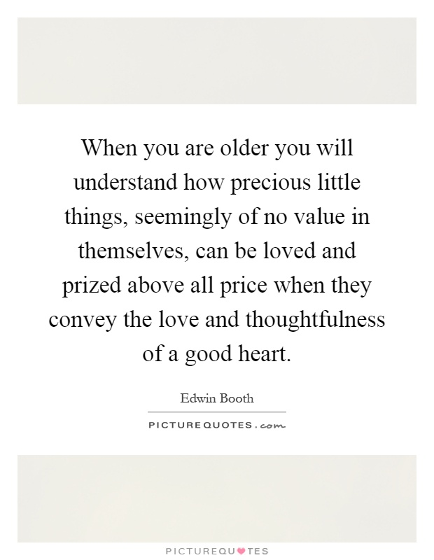 When you are older you will understand how precious little things, seemingly of no value in themselves, can be loved and prized above all price when they convey the love and thoughtfulness of a good heart Picture Quote #1