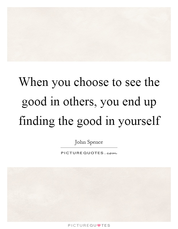 When you choose to see the good in others, you end up finding the good in yourself Picture Quote #1