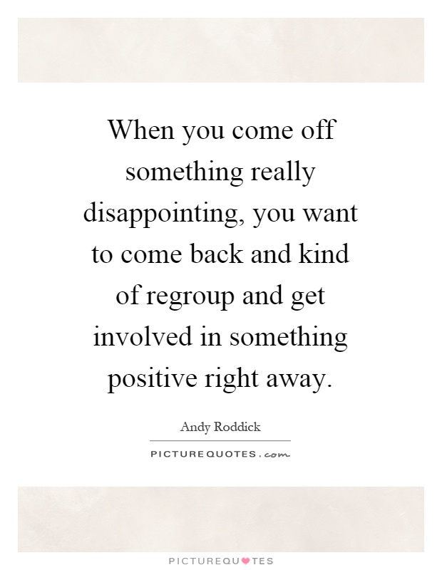 When you come off something really disappointing, you want to come back and kind of regroup and get involved in something positive right away Picture Quote #1