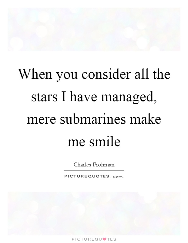 When you consider all the stars I have managed, mere submarines make me smile Picture Quote #1